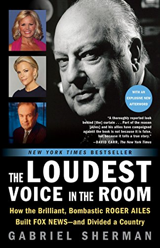 The Loudest Voice in the Room: How the Brilliant, Bombastic Roger Ailes Built Fox News - and Divided a Country