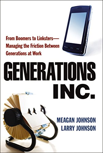 Generations, Inc.: From Boomers to Linksters - Managing the Friction Between Generations at Work