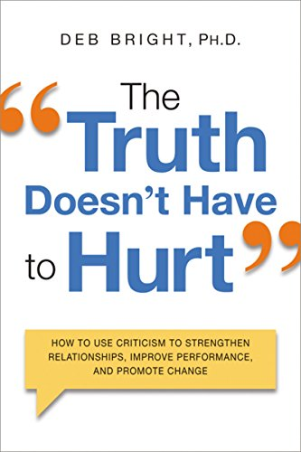 The Truth Doesn't Have to Hurt. How to Use Criticism to Strengthen Relationships, Improve Performance, and Promote Change