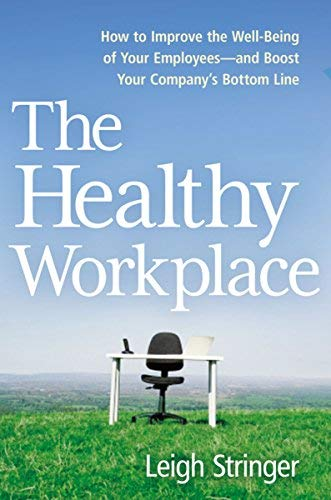 The Healthy Workplace: How to Improve the Well-Being of Your Employees--and Boost Your Company's Bottom Line