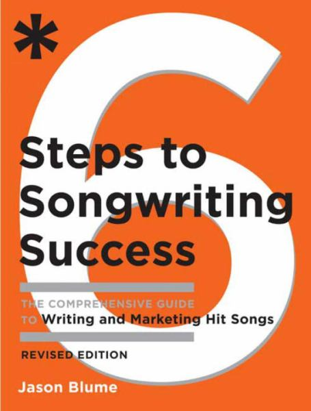 Six Steps to Songwriting Success: The Comprehensive Guide to Writing and Marketing Hit Songs (Revised Edition)
