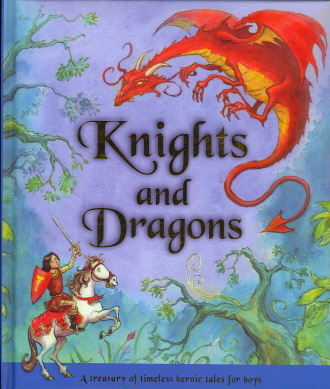 Knights and Dragons: A Treasury of Timeless Heroic Tales for Boys