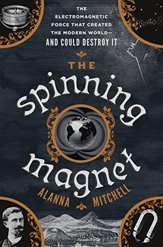 The Spinning Magnet: The Electromagnetic Force That Created the Modern World - and Could Destroy It