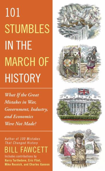 101 Stumbles in the March of History: What If the Great Mistakes in War, Government, Industry, and Economics Were Not Made?