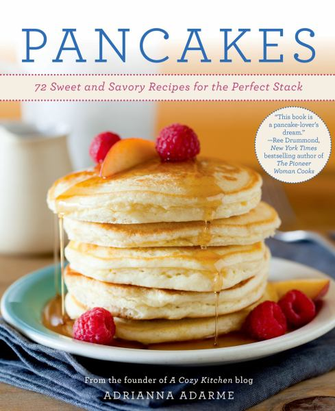 Pancakes: 75 Sweet and Savory Recipes for the Perfect Stack