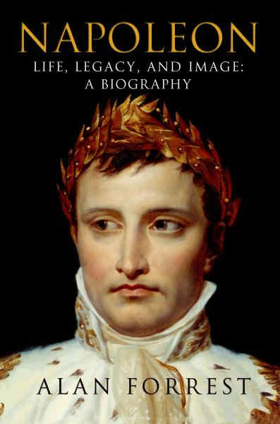 Napoleon Life, Legacy, and Image: A Biography
