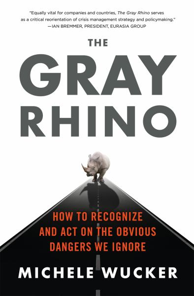 The Gray Rhino - How to Recognize and Act on the Obvious Dangers We Ignore