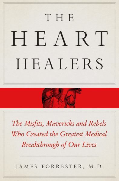 The Heart Healers - The Misfits, Mavericks, and Rebels Who Created the Greatest Medical Breakthrough of Our Lives