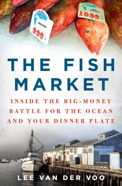 The Fish Market: Inside the Big-Money Battle for the Ocean and Your Dinner Plate
