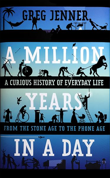 A Million Years in a Day - A Curious History of Everyday Life from the Stone Age to the Phone Age