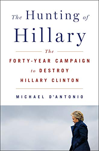 The Hunting of Hillary: The Forty-Year Campaign to Destroy Hillary Clinton