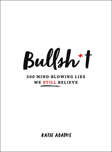 Bullsh*t: 500 Mind-Blowing Lies We Still Believe
