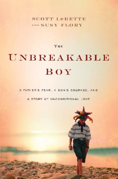 The Unbreakable Boy: A Father's Fear, a Son's Courage, and a Story of Uconditional Love