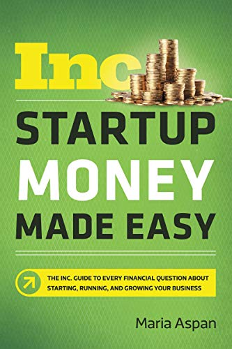 Startup Money Made Easy: The Inc. Guide to Every Financial Question About Starting, Running, and Growing Your Business