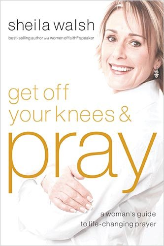 Get Off Your Knees & Pray: A Woman's Guide To Life-Changing Prayer