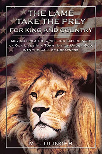 The Lame Take the Prey for King and Country: Moving from the Crippling Experiences of Our Lives In a Torn Nation Under God- Into the Call of Greatness
