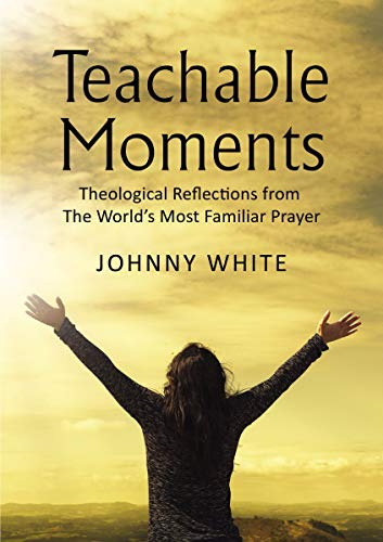 Teachable Moments: Theological Reflections from The World's Most Familiar Prayer
