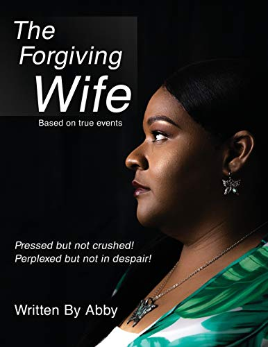 The Forgiving Wife: Pressed But Not Crushed!, Perplexed But Not in Despair!