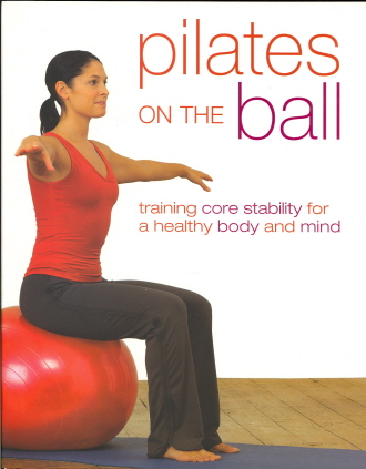 Pilates on the Ball: Training Core Stability for a Healthy Body and Mind