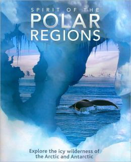 Spirit of the Polar Regions: Explore the Icy Wilderness of the Arctic and Antarctic