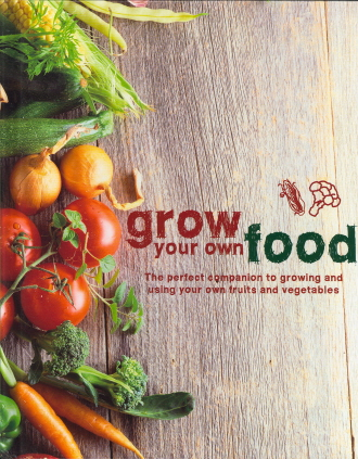 Grow Your Own Food: The Perfect Companion to Growing and Using Your Own Fruits and Vegetables