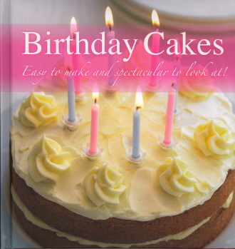 Birthday Cakes: Easy to Make and Spectacular to Look At!