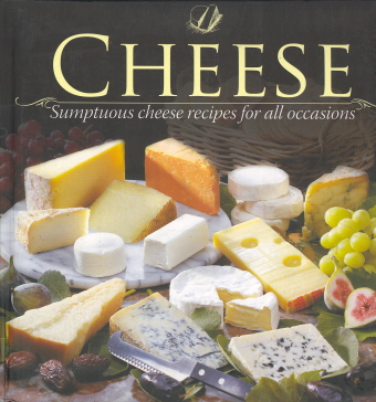 Cheese: Sumptuous Cheese Recipes for All Occasions (Padded Collection)