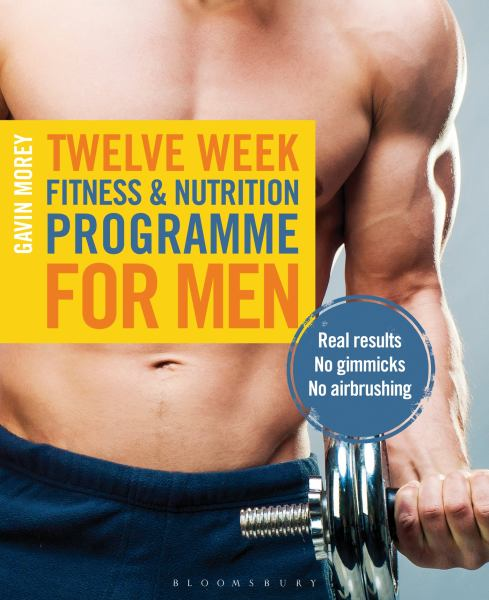 Twelve Weeks of Fitness and Nutrition Programme for Men - Real Results No Gimmicks No Airbrushing