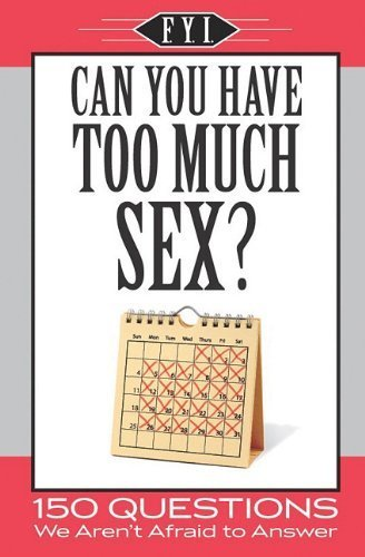 Can You Have Too Much Sex?: 150 Questions We Aren't Afraid to Answer (F.Y.I.)