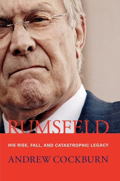 Rumsfeld: The Rise, Fall, and Catastrophic Legacy