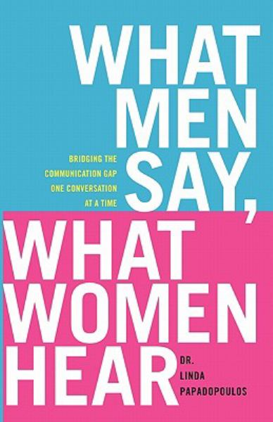 What Men Say, What Women Hear: Building the Communication Gap One Conversation at a Time