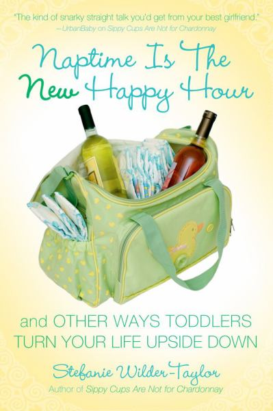 Naptime Is the New Happy Hour: And Other Ways Toddlers Turn Your Life Upside Down