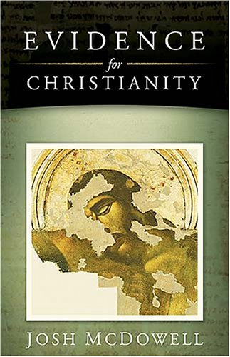 Evidence for Christianity: Historical Evidences for the Christian Faith