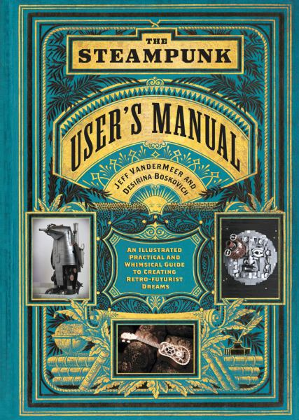 The Steampunk User's Manual: An Illustrated Practical and Whimsical Guide to Creating Retro-Futurist Dreams