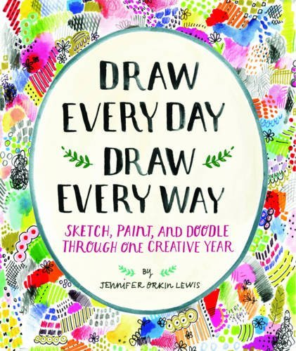 Draw Every Day, Draw Every Way; Sketch, Paint, and Doodle Through One Creative Year