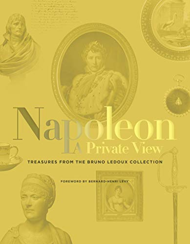 Napoleon A Private View: Treasures from the Bruno Ledoux Collection