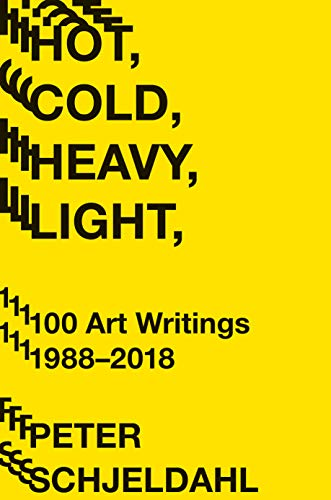 Hot, Cold, Heavy, Light: 100 Art Writings, 1988-2018