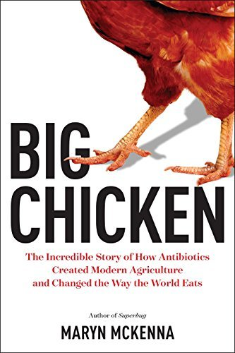 Big Chicken: The Incredible Story of How Antibiotics Created Modern Agriculture and Changed the Way the World Eats