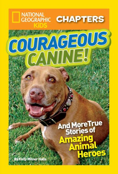 Courageous Canine!: And More True Stories of Amazing Animal Heroes (National Geographic Kids Chapters)