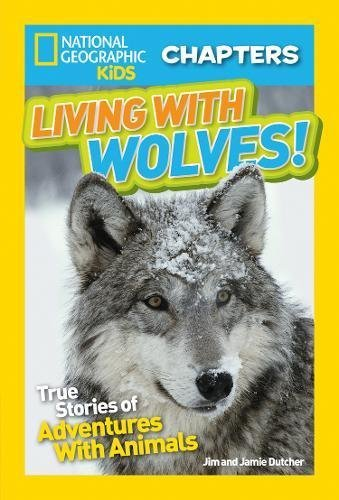 Living With Wolves! True Stories of Adventures With  Animals (National Geographic Kids Chapter Book)