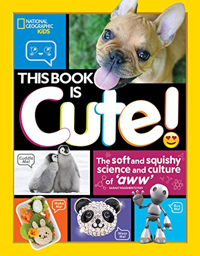 This Book is Cute: The Soft and Squishy Science and Culture of Aww (National Geographic Kids)