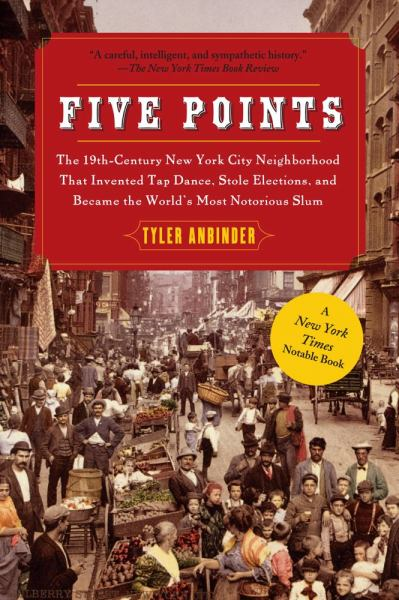 Five Points: The 19th-Century New York City Neighborhood That Invented Tap Dance, Stole Elections, and Became the World's Most Notorious Slum