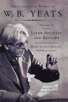 The Collected Works of W. B. Yeats, Volume X: Later Articles and Reviews