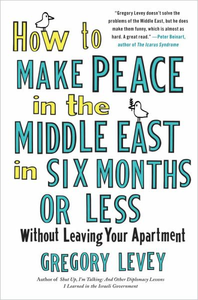 How to Make Peace in the Middle East in Six Months or Less Without Leaving Your Apartment