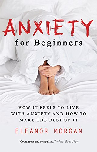 Anxiety for Beginners: How It Feels to Live With Anxiety and How To Make The Best Of It