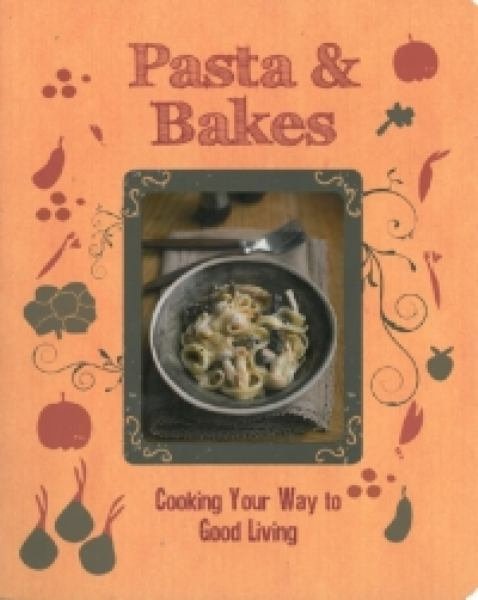 Pasta & Bakes: Cooking Your Way to Good Living