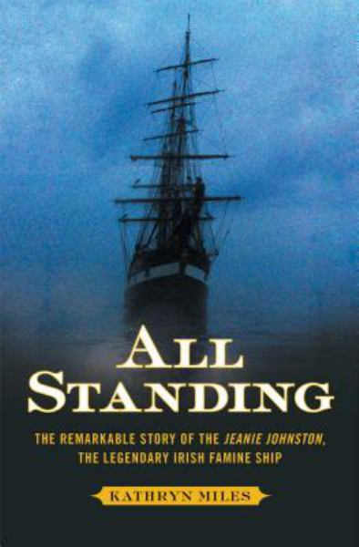All Standing - The Remarkable Story of the Jaenie Johnston, The Legendary Irish Famine Ship