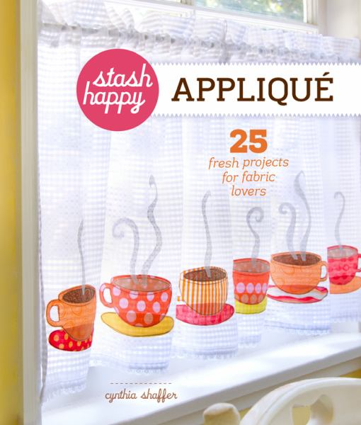 Stash Happy: Appliqué: 25 Fresh Projects for Fabric Lovers