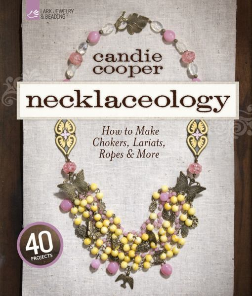 Necklaceology: How to Make Chokers, Lariats, Ropes and More (Lark Jewelry & Beading)
