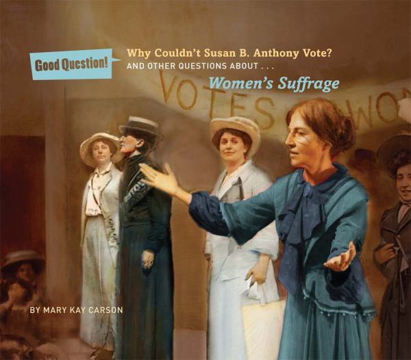 Why Couldn't Susan B. Anthony Vote? And Other Questions About...Women's Suffrage (Good Question!)